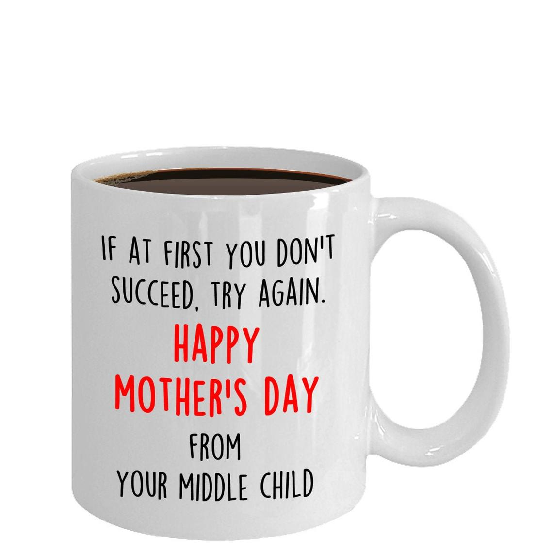 If At First You Don't Succeed, Try Again. Happy Mother's Day From Your MIddle Child Mug - Gift For Mom