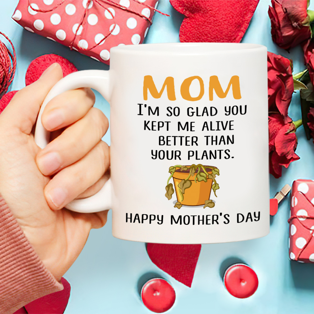 Mom I'm So Glad You Kept Me Alive Better Than Your Plants. Happy Mother's Day Mug - Gift For Mom